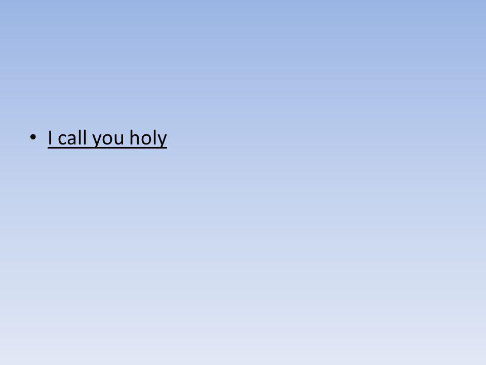 I call you holy