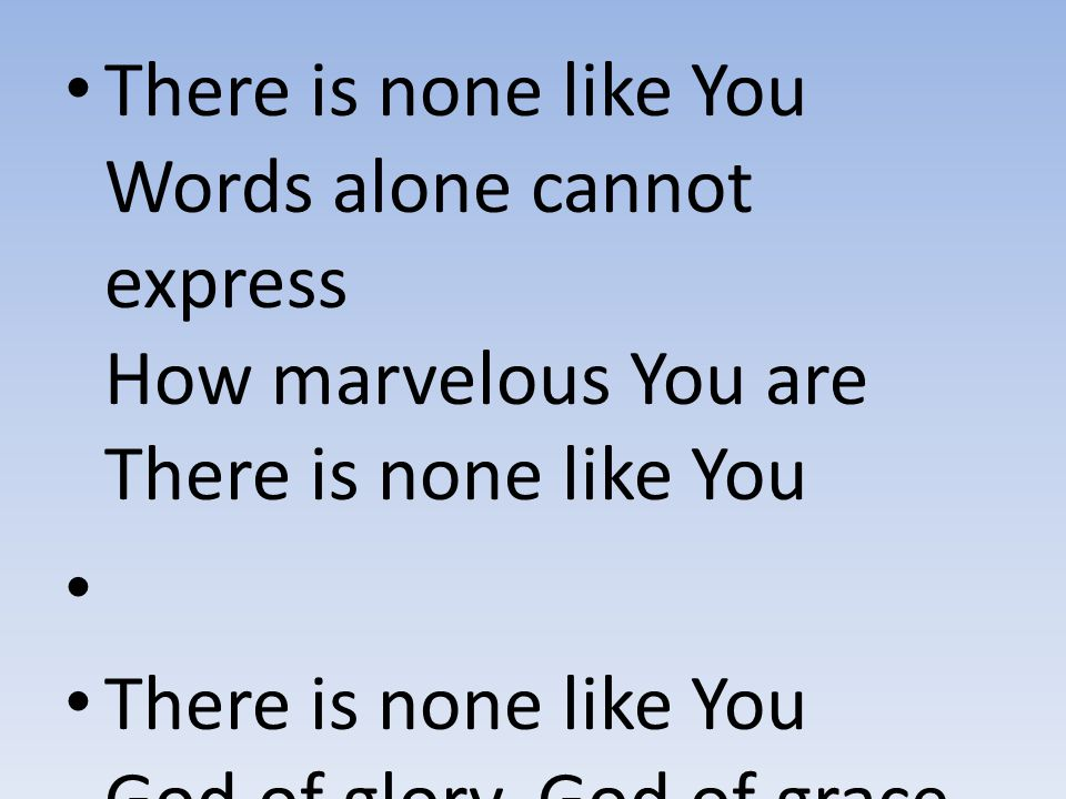 There is none like You Words alone cannot express How marvelous You are There is none like You There is none like You God of glory, God of grace The l