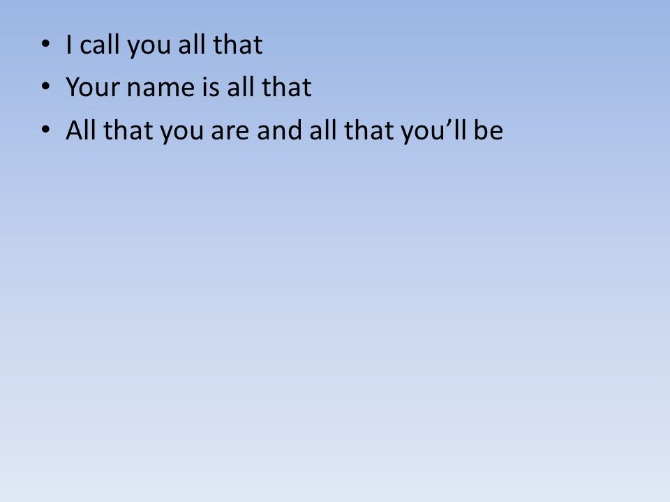 I call you all that Your name is all that All that you are and all that you'll be