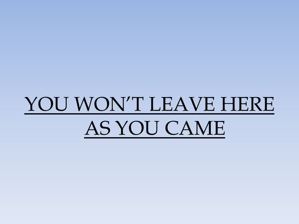 YOU WON'T LEAVE HERE AS YOU CAME