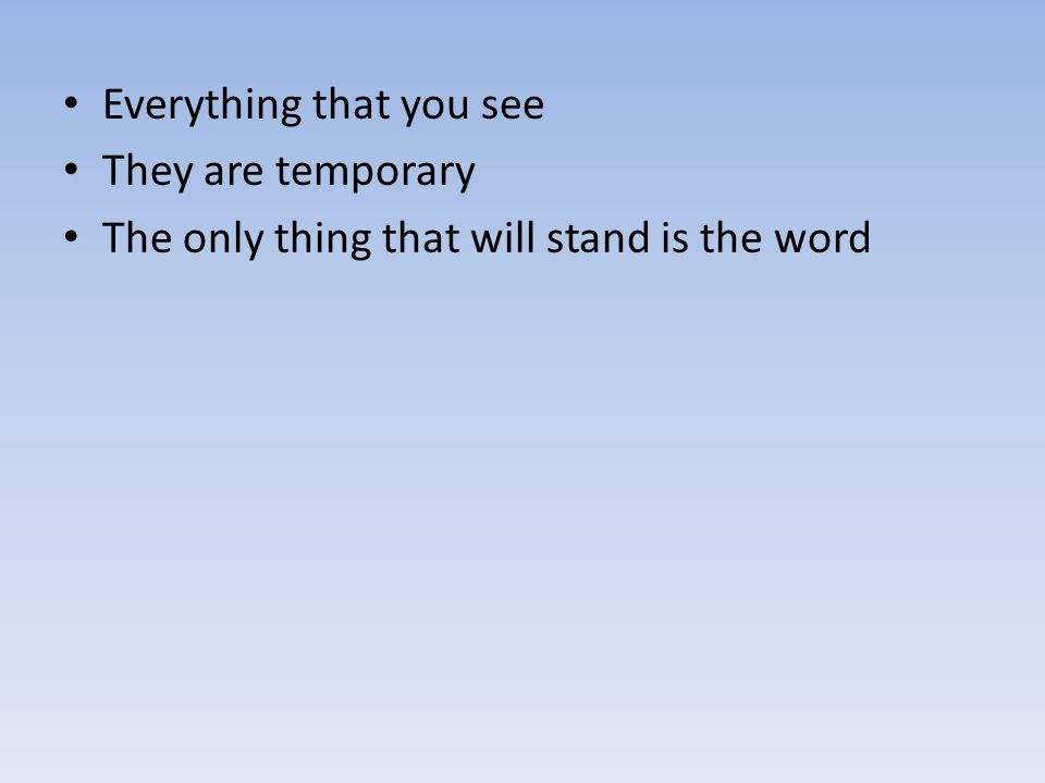 Everything that you see They are temporary The only thing that will stand is the word