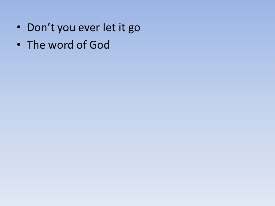 Don't you ever let it go The word of God