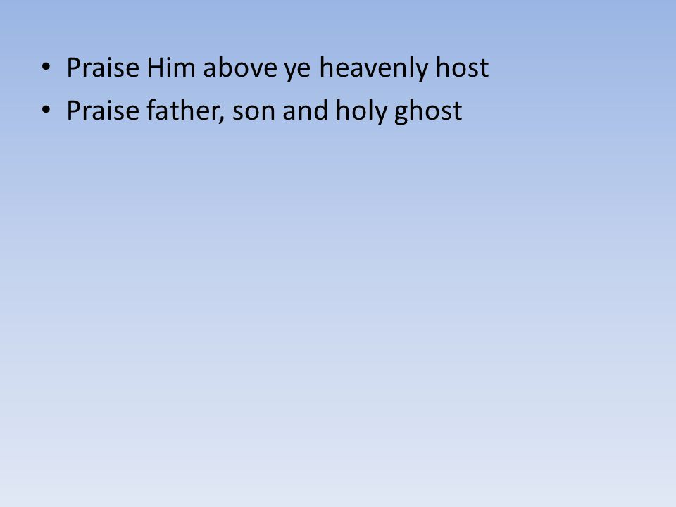 Praise Him above ye heavenly host Praise father, son and holy ghost