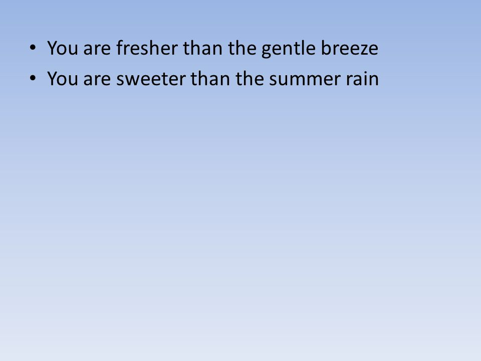 You are fresher than the gentle breeze You are sweeter than the summer rain