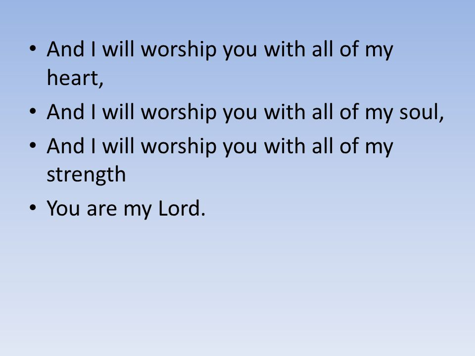 And I will worship you with all of my heart, And I will worship you with all of my soul, And I will worship you with all of my strength You are my Lor
