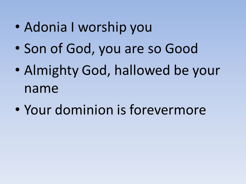 Adonia I worship you Son of God, you are so Good Almighty God, hallowed be your name Your dominion is forevermore