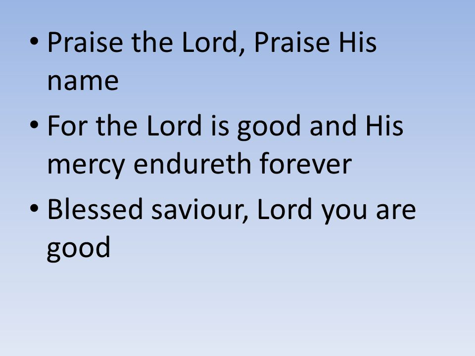Praise the Lord, Praise His name For the Lord is good and His mercy endureth forever Blessed saviour, Lord you are good