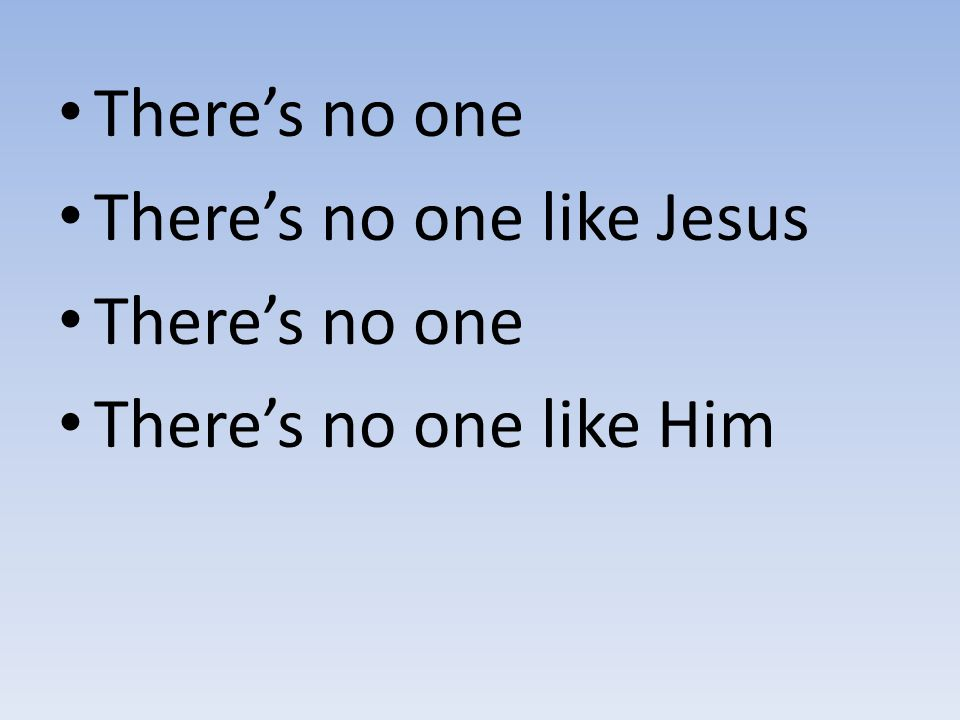 There's no one There's no one like Jesus There's no one There's no one like Him