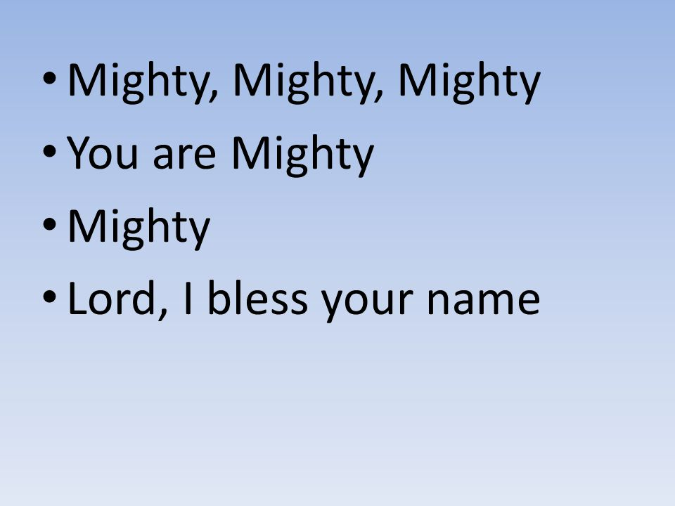 Mighty, Mighty, Mighty You are Mighty Mighty Lord, I bless your name