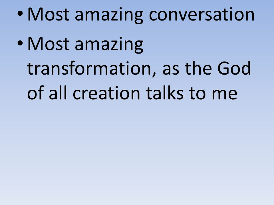 Most amazing conversation Most amazing transformation, as the God of all creation talks to me
