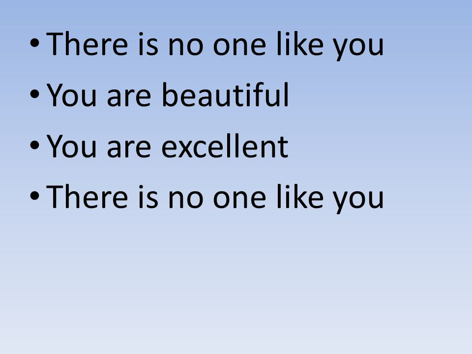 There is no one like you You are beautiful You are excellent There is no one like you