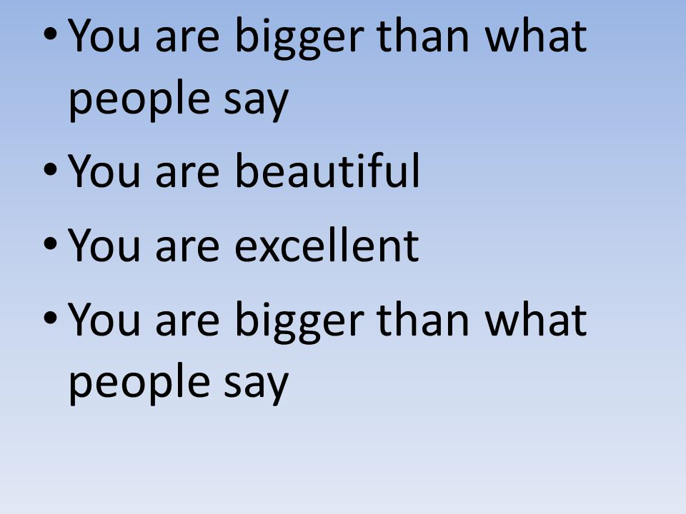 You are bigger than what people say You are beautiful You are excellent You are bigger than what people say