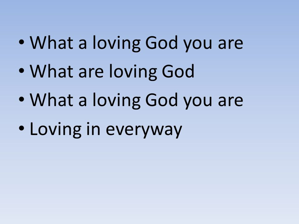 What a loving God you are What are loving God What a loving God you are Loving in everyway