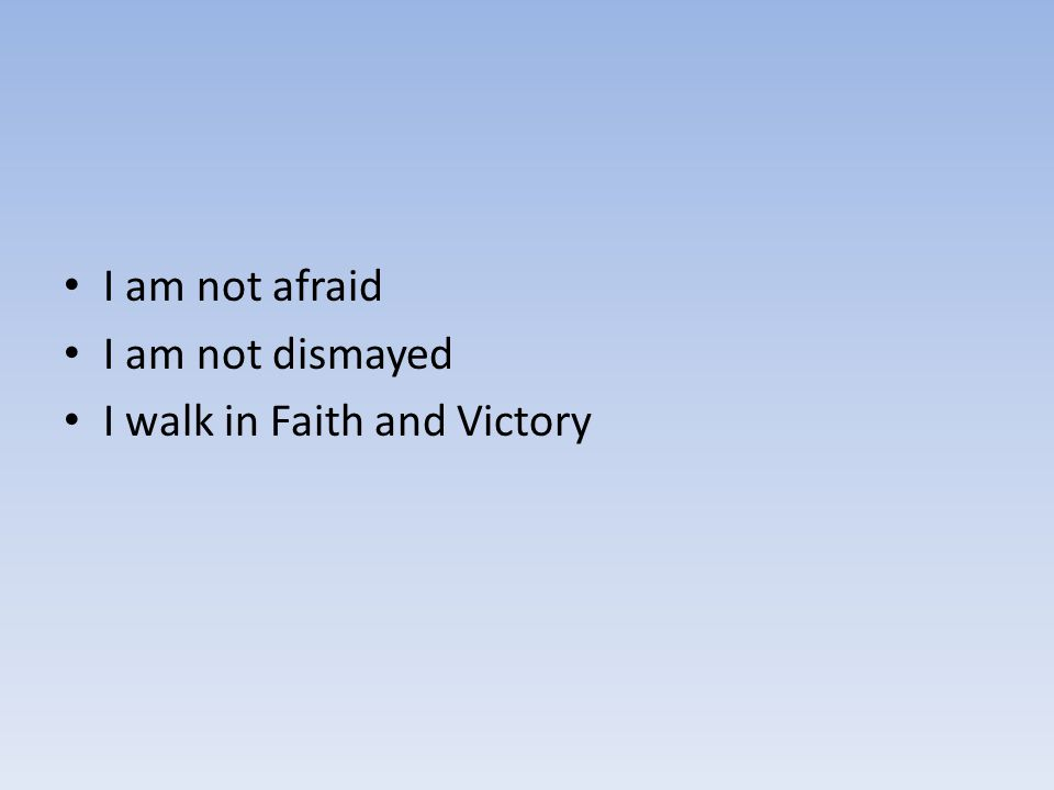 I am not afraid I am not dismayed I walk in Faith and Victory