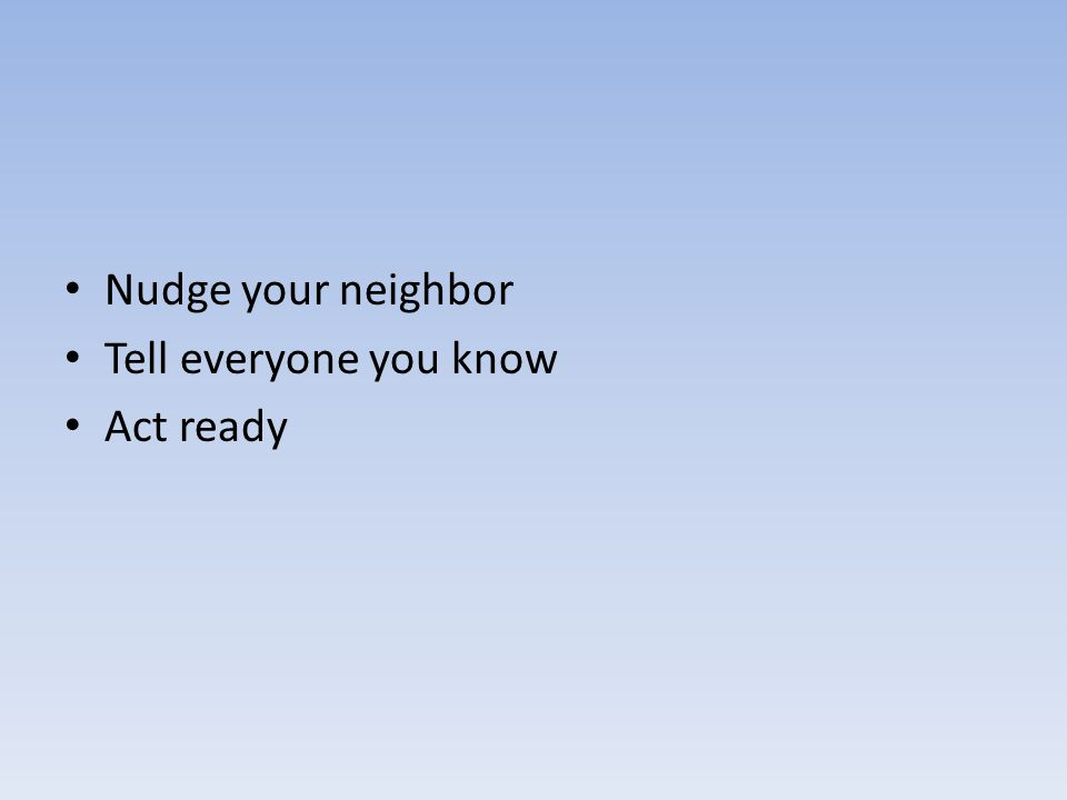Nudge your neighbor Tell everyone you know Act ready