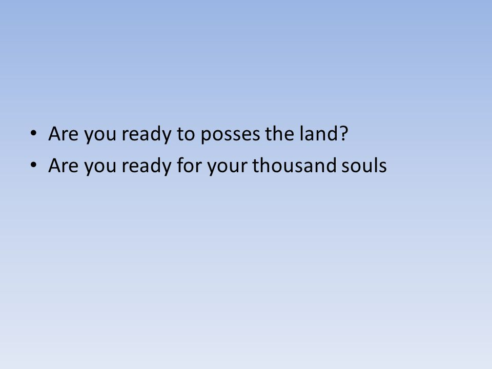 Are you ready to posses the land? Are you ready for your thousand souls