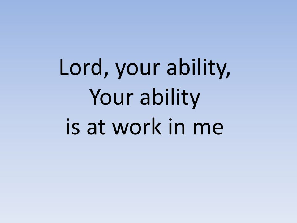 Lord, your ability, Your ability is at work in me