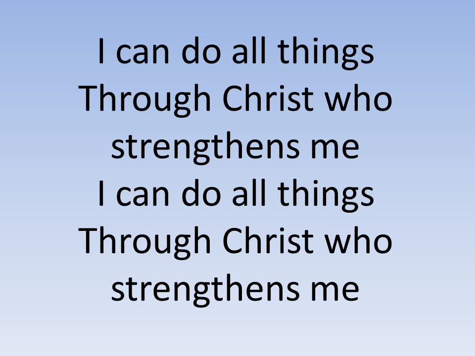 I can do all things Through Christ who strengthens me I can do all things Through Christ who strengthens me