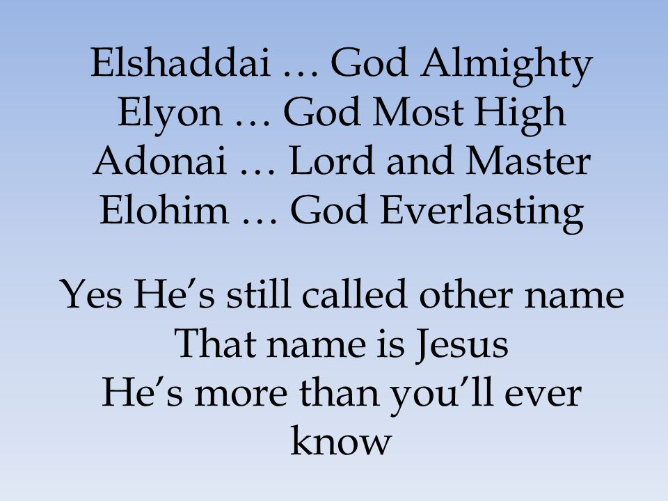 Elshaddai … God Almighty Elyon … God Most High Adonai … Lord and Master Elohim … God Everlasting Yes He's still called other name That name is Jesus H