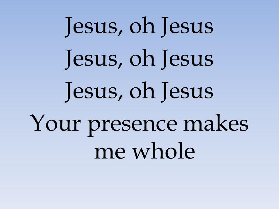 Jesus, oh Jesus Your presence makes me whole