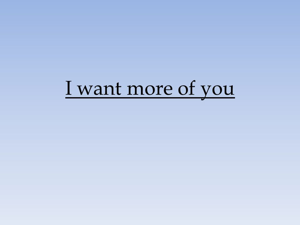 I want more of you