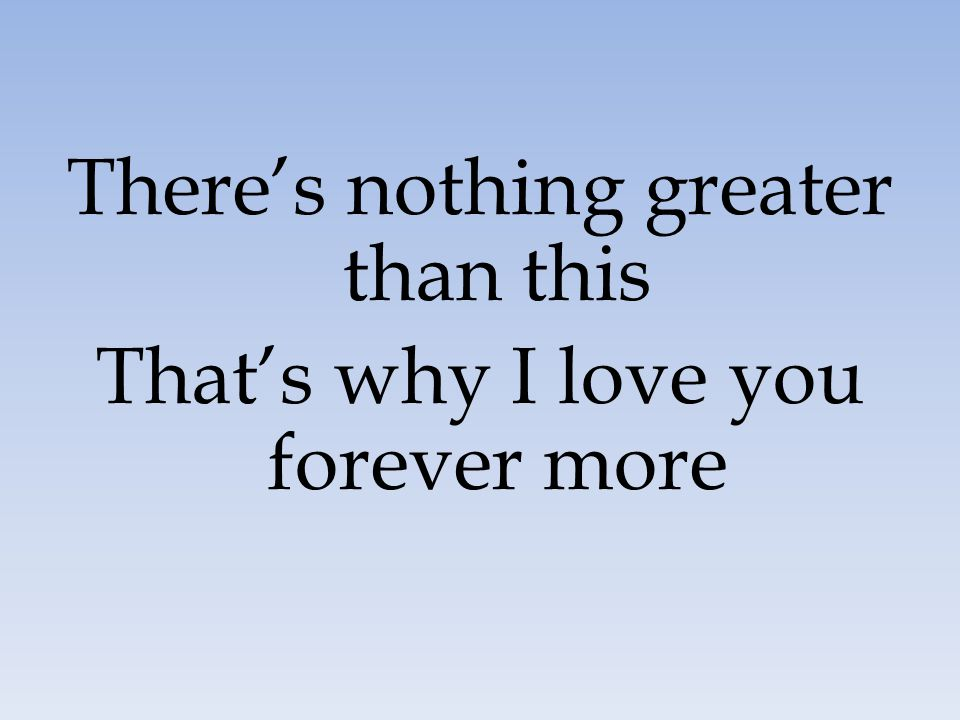 There's nothing greater than this That's why I love you forever more