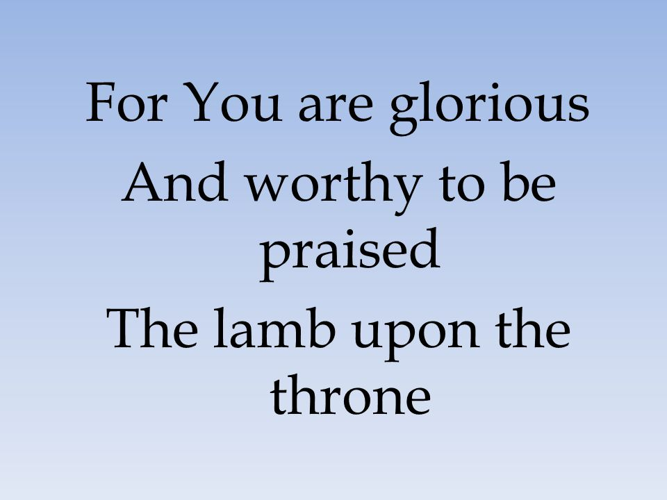 For You are glorious And worthy to be praised The lamb upon the throne