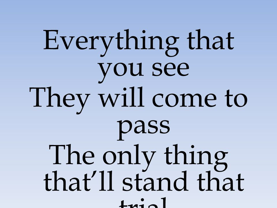 Everything that you see They will come to pass The only thing that'll stand that trial Is the word of God in you