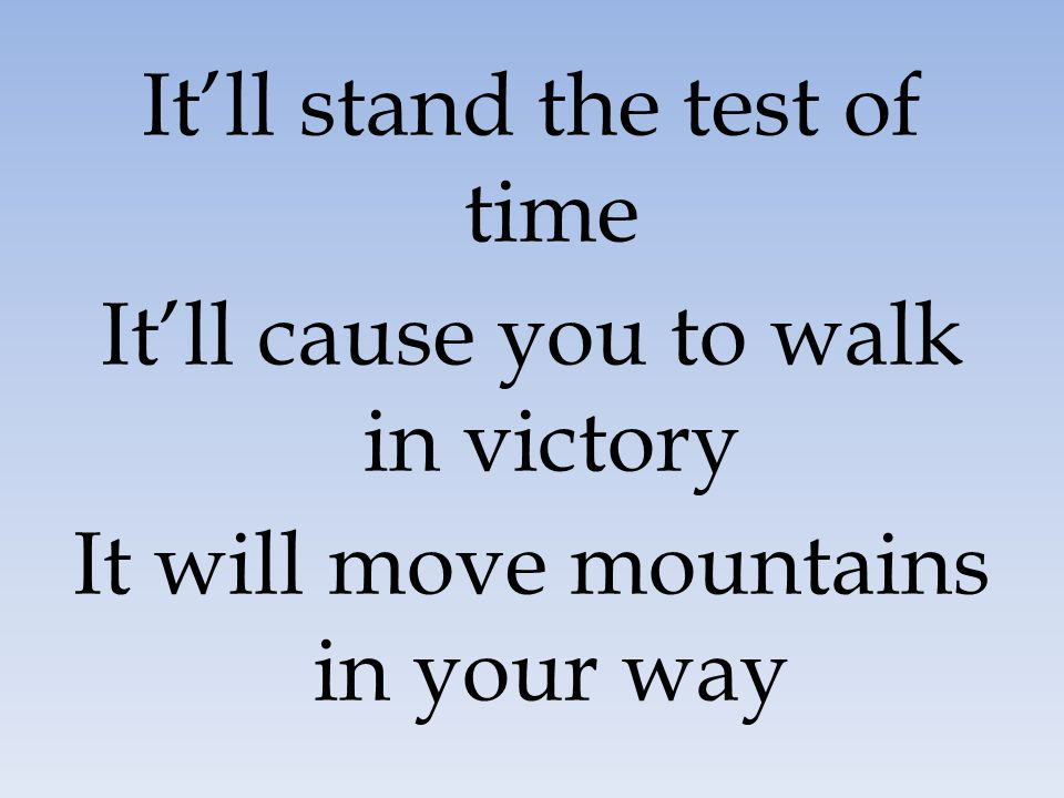 It'll stand the test of time It'll cause you to walk in victory It will move mountains in your way