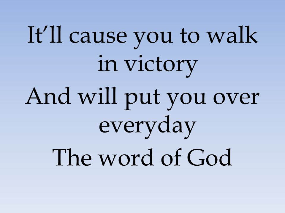 It'll cause you to walk in victory And will put you over everyday The word of God