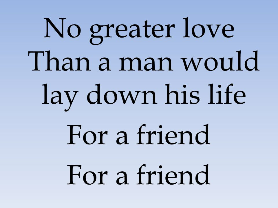 No greater love Than a man would lay down his life For a friend