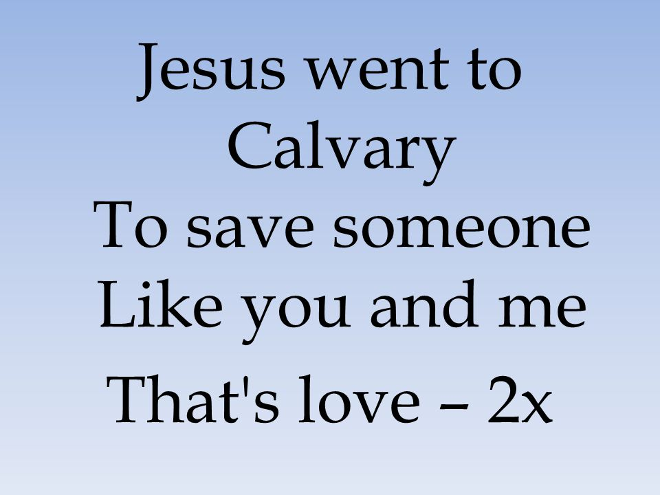 Jesus went to Calvary To save someone Like you and me That's love – 2x