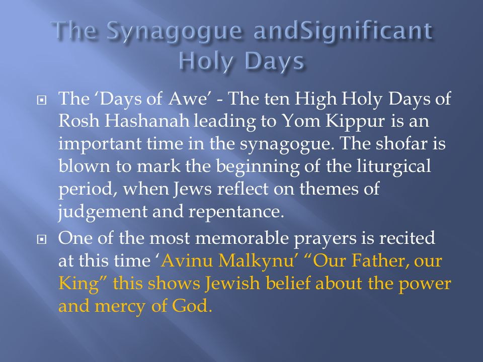  The 'Days of Awe' - The ten High Holy Days of Rosh Hashanah leading to Yom Kippur is an important time in the synagogue. The shofar is blown to mark