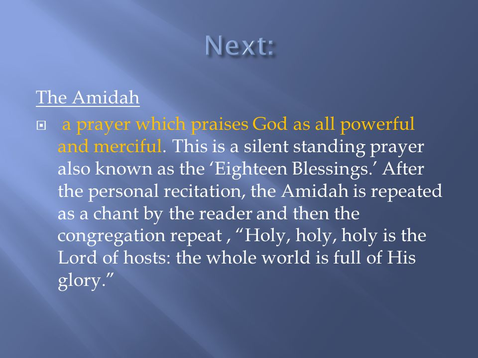 The Amidah  a prayer which praises God as all powerful and merciful. This is a silent standing prayer also known as the 'Eighteen Blessings.' After t