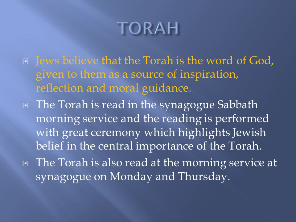  Jews believe that the Torah is the word of God, given to them as a source of inspiration, reflection and moral guidance.  The Torah is read in the