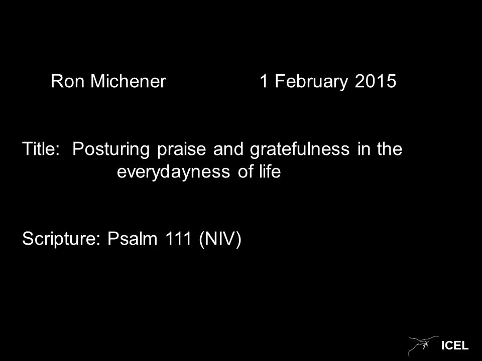 ICEL Ron Michener 1 February 2015 Title: Posturing praise and gratefulness in the everydayness of life Scripture: Psalm 111 (NIV)