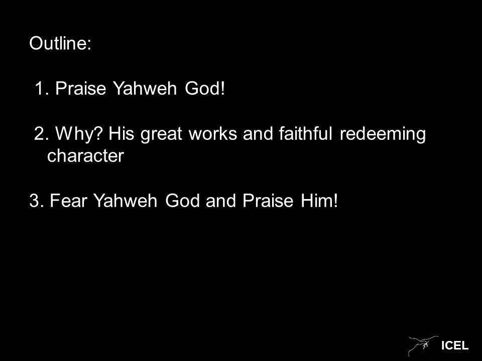 ICEL Outline: 1. Praise Yahweh God. 2. Why. His great works and faithful redeeming character 3.