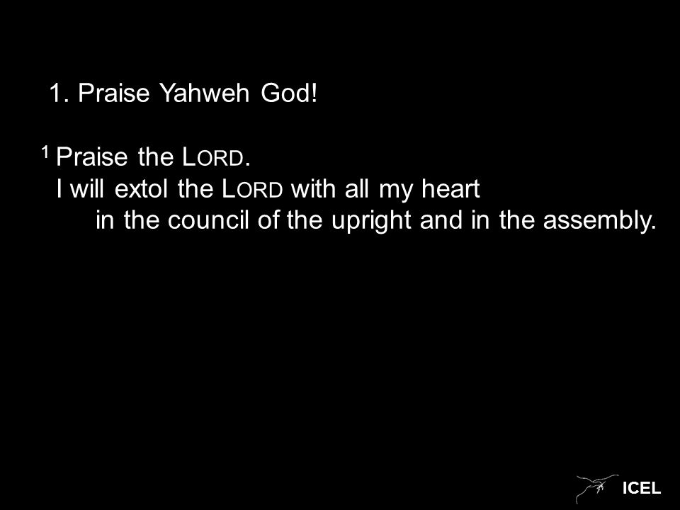 ICEL 1. Praise Yahweh God! 1 Praise the L ORD. I will extol the L ORD with all my heart in the council of the upright and in the assembly.