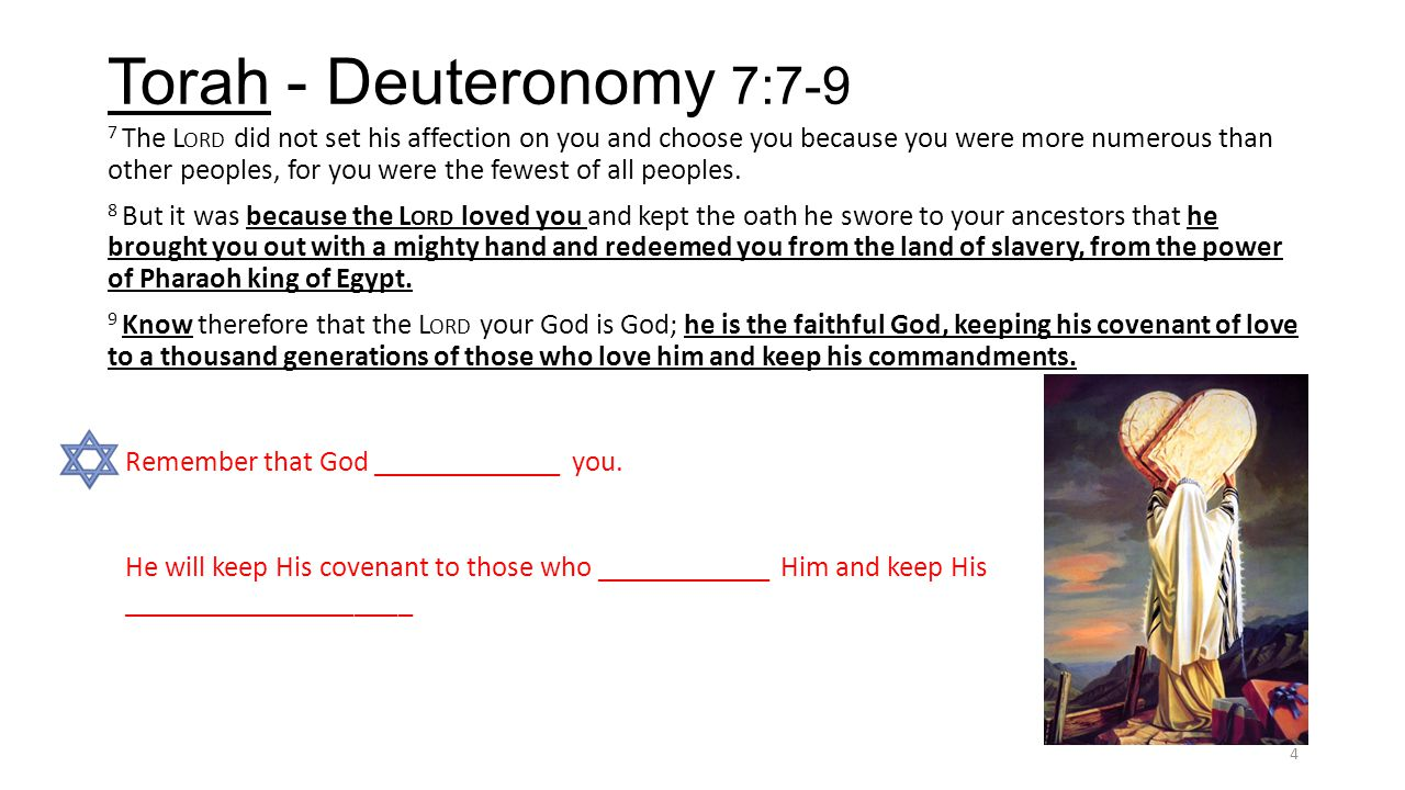 Torah - Deuteronomy 7:7-9 7 The L ORD did not set his affection on you and choose you because you were more numerous than other peoples, for you were the fewest of all peoples.