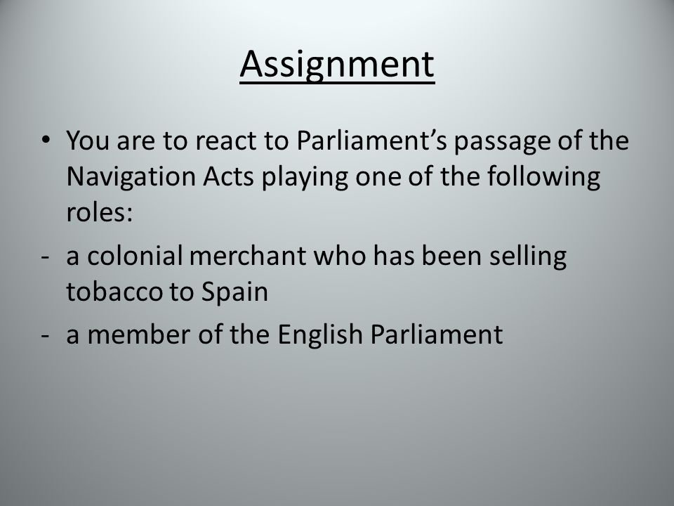 Assignment You are to react to Parliament's passage of the Navigation Acts playing one of the following roles: -a colonial merchant who has been selling tobacco to Spain -a member of the English Parliament