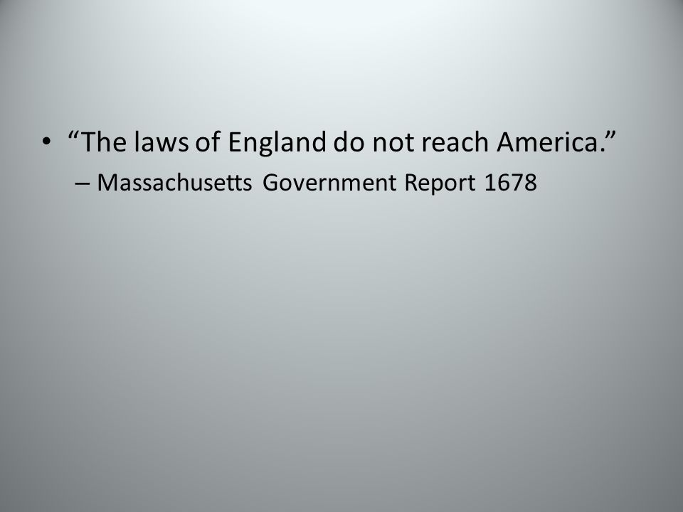 The laws of England do not reach America. – Massachusetts Government Report 1678