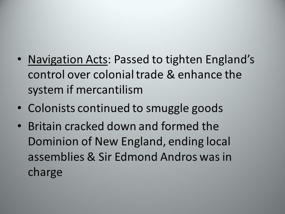 Navigation Acts: Passed to tighten England's control over colonial trade & enhance the system if mercantilism Colonists continued to smuggle goods Britain cracked down and formed the Dominion of New England, ending local assemblies & Sir Edmond Andros was in charge