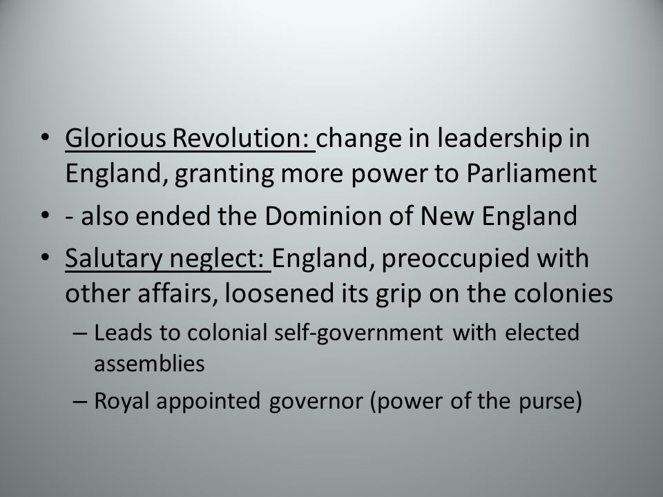 Glorious Revolution: change in leadership in England, granting more power to Parliament - also ended the Dominion of New England Salutary neglect: England, preoccupied with other affairs, loosened its grip on the colonies – Leads to colonial self-government with elected assemblies – Royal appointed governor (power of the purse)