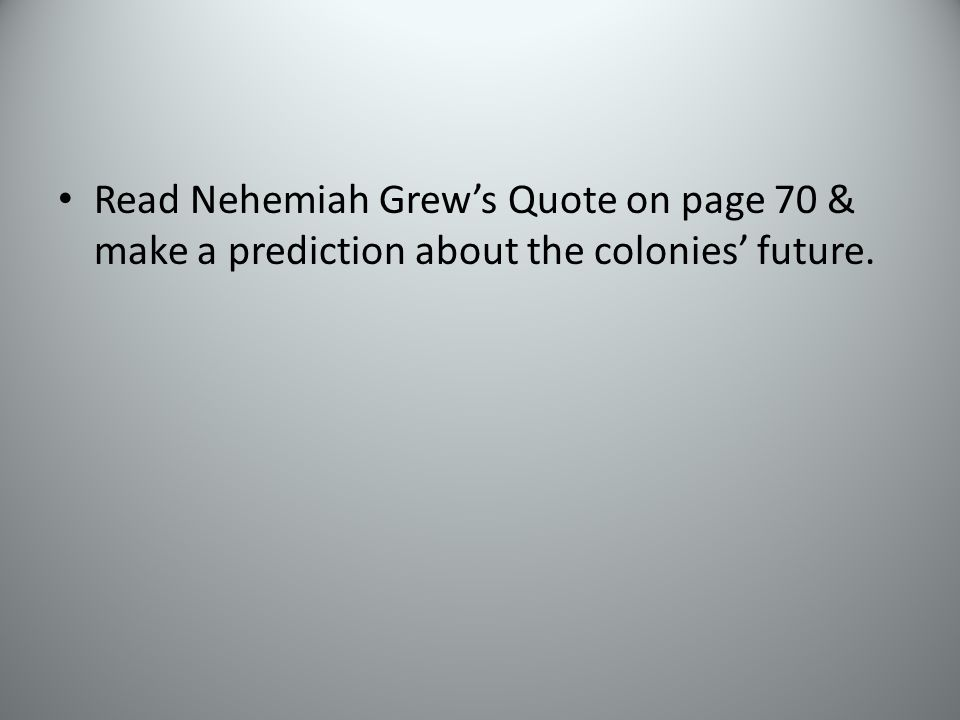 Read Nehemiah Grew's Quote on page 70 & make a prediction about the colonies' future.