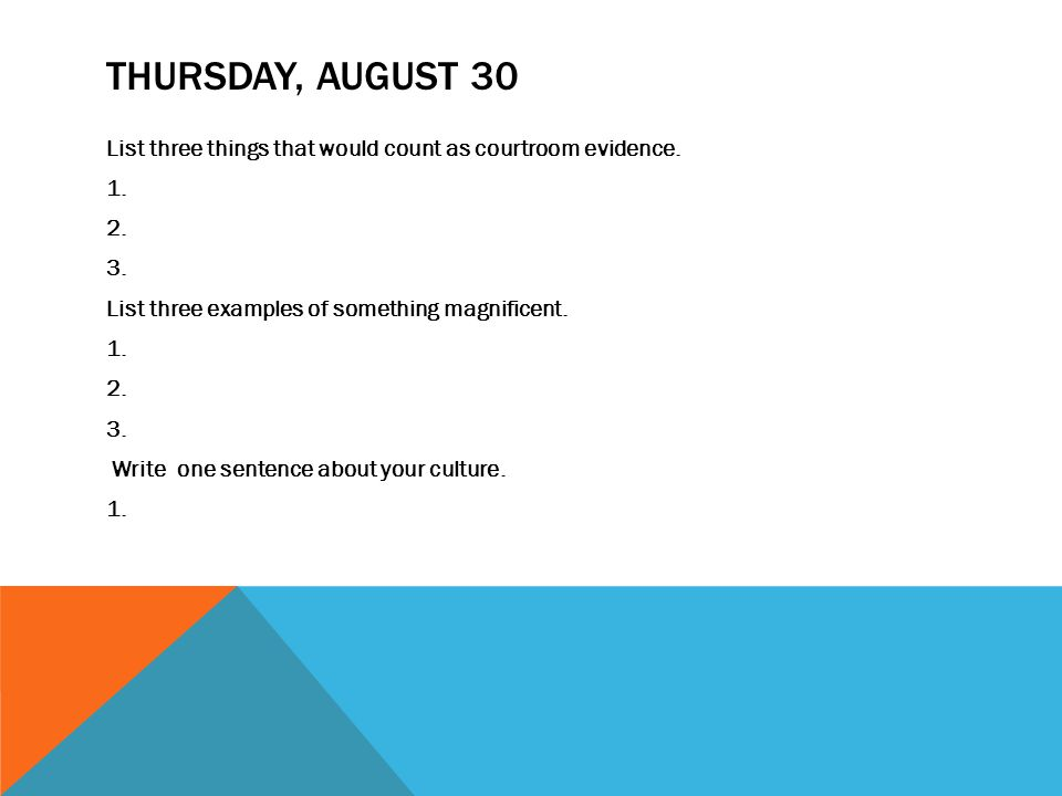 THURSDAY, AUGUST 30 List three things that would count as courtroom evidence. 1. 2. 3. List three examples of something magnificent. 1. 2. 3. Write on