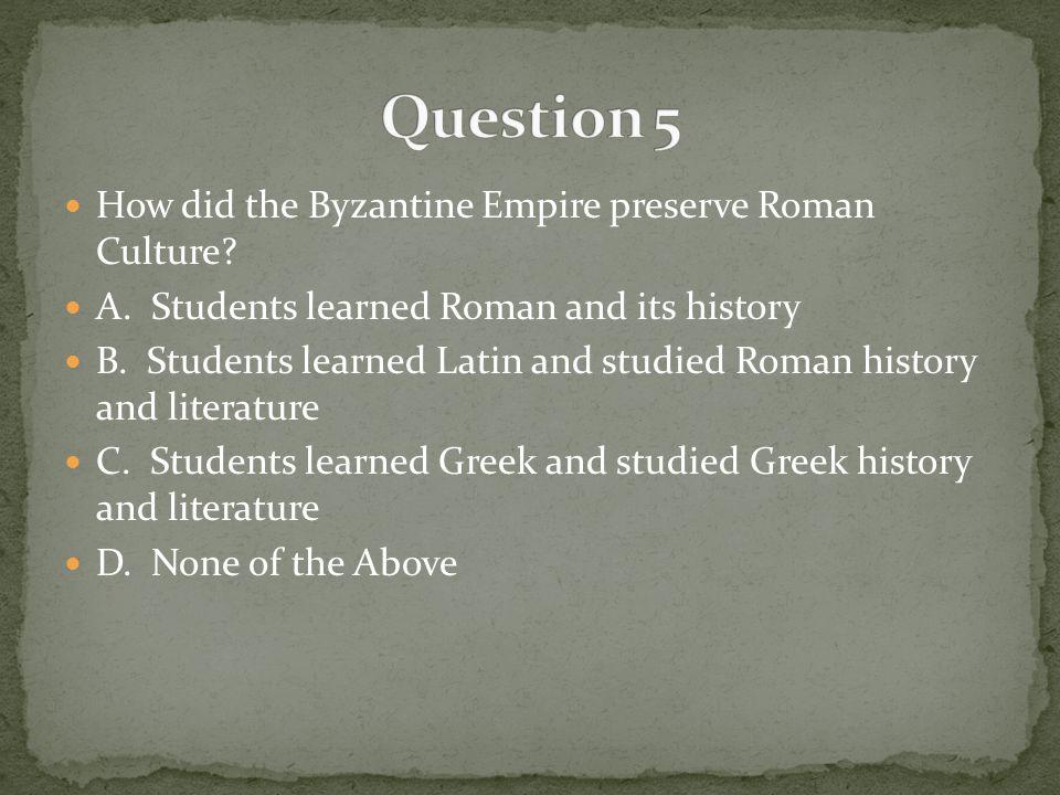 How did the Byzantine Empire preserve Roman Culture.