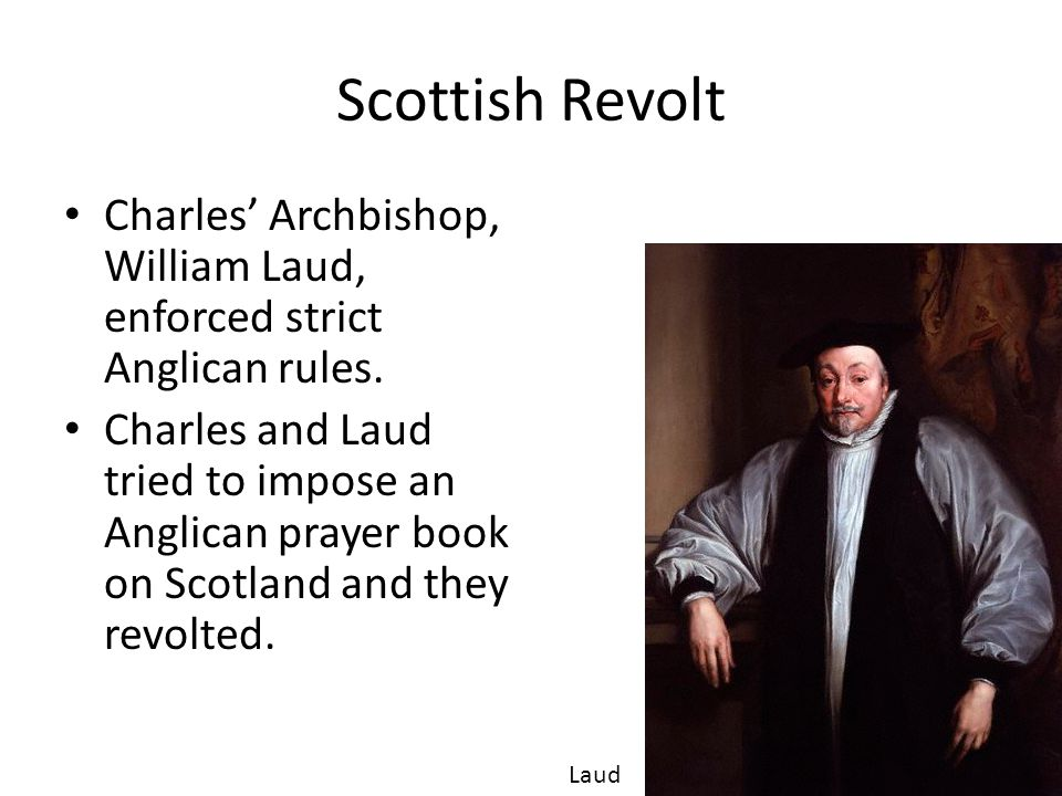 Scottish Revolt Charles' Archbishop, William Laud, enforced strict Anglican rules.