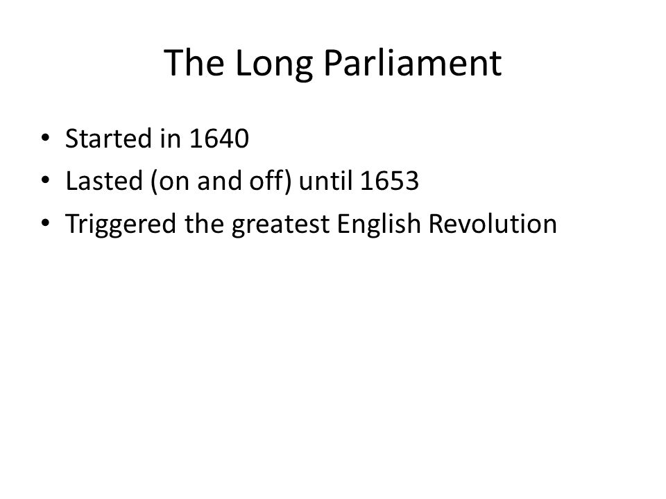 The Long Parliament Started in 1640 Lasted (on and off) until 1653 Triggered the greatest English Revolution