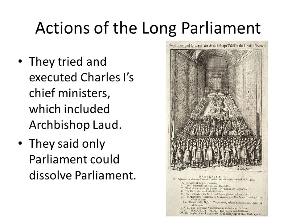 Actions of the Long Parliament They tried and executed Charles I's chief ministers, which included Archbishop Laud.