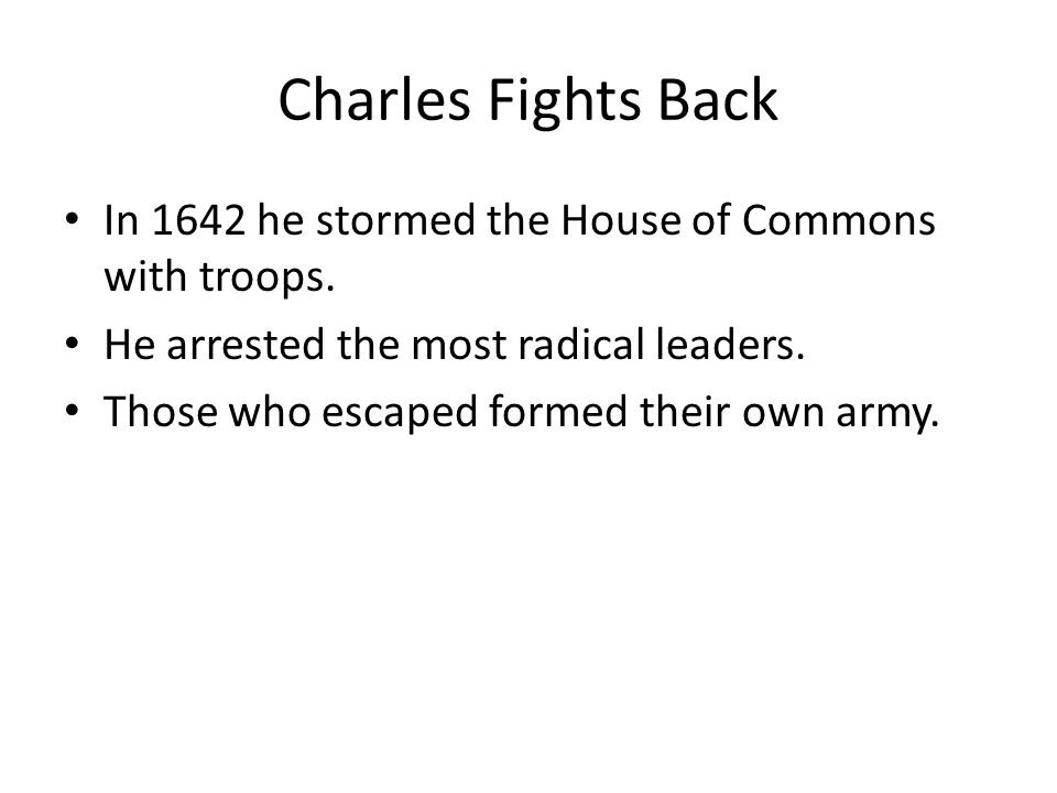 Charles Fights Back In 1642 he stormed the House of Commons with troops.